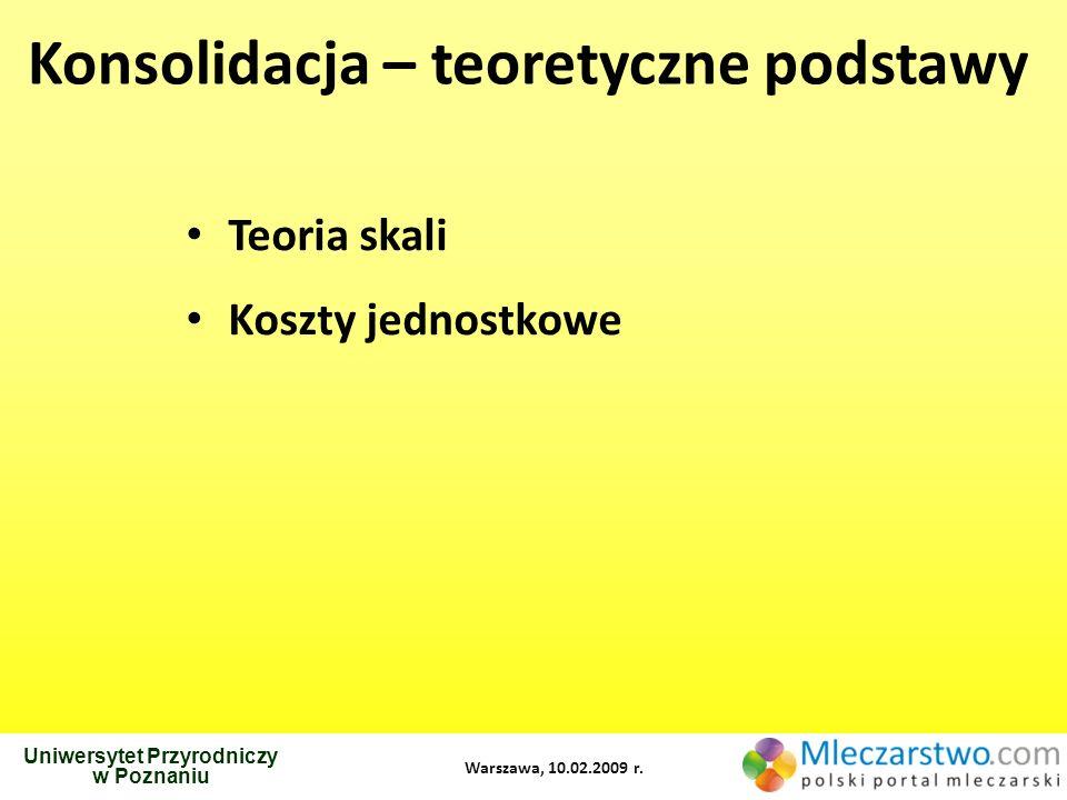 Uniwersytet Przyrodniczy w Poznaniu Warszawa, 10.02.2009 r. Konsolidacja – teoretyczne podstawy Teoria skali Koszty jednostkowe