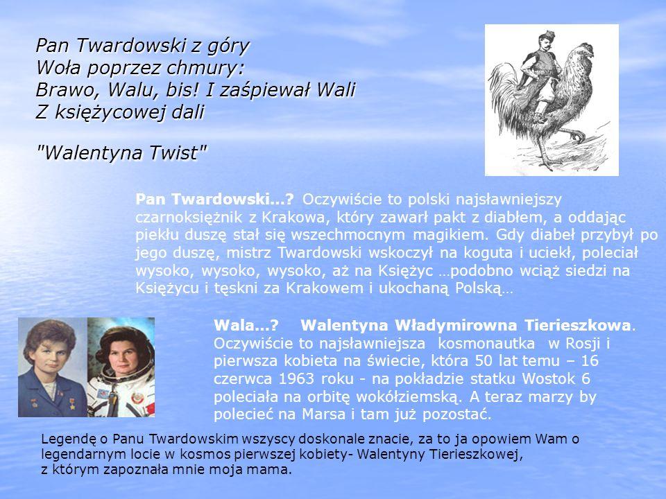 Pan Twardowski z góry Woła poprzez chmury: Brawo, Walu, bis! I zaśpiewał Wali Z księżycowej dali