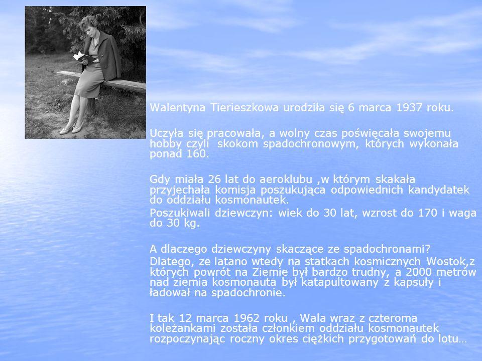Walentyna Tierieszkowa urodziła się 6 marca 1937 roku. Uczyła się pracowała, a wolny czas poświęcała swojemu hobby czyli skokom spadochronowym, któryc