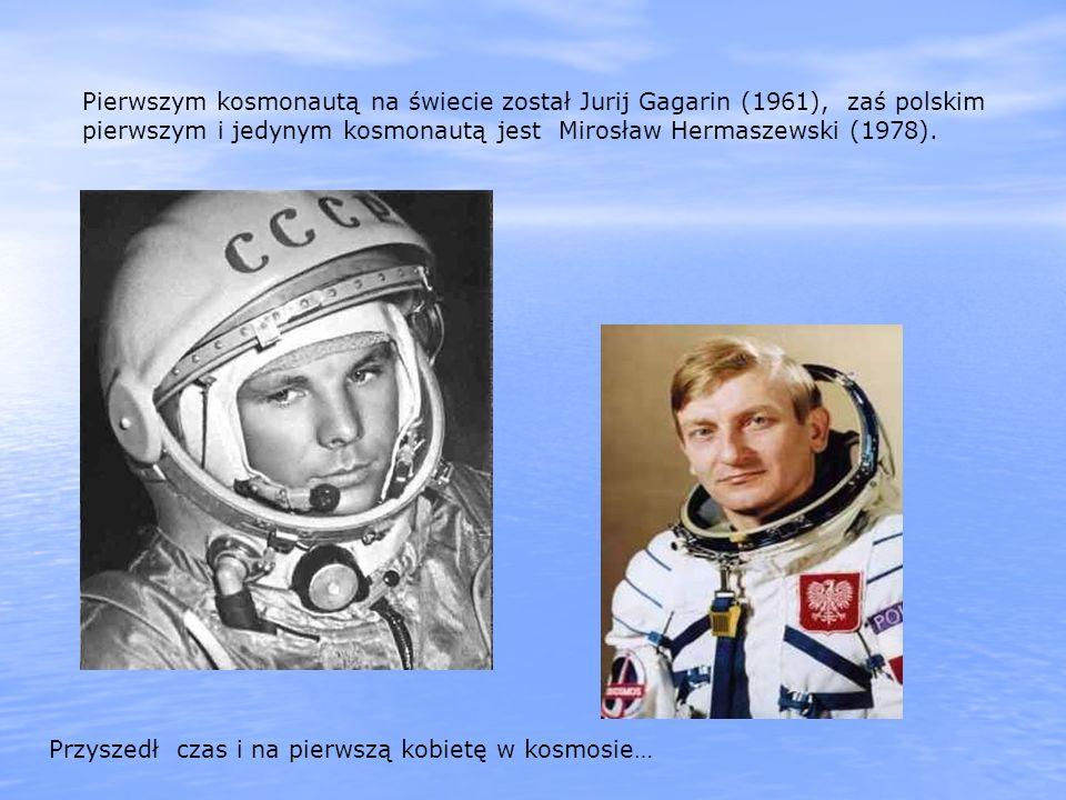 Pierwszym kosmonautą na świecie został Jurij Gagarin (1961), zaś polskim pierwszym i jedynym kosmonautą jest Mirosław Hermaszewski (1978). Przyszedł c