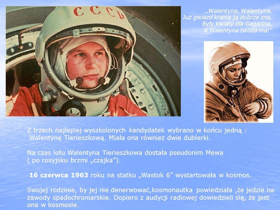 Walentyna, Walentyna, Już gwiazd kraina ją dobrze zna, Były kwiaty dla Gagarina, A Walentyna twista ma! Z trzech najlepiej wyszkolonych kandydatek wyb
