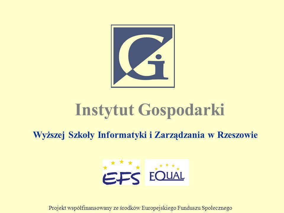Wyższej Szkoły Informatyki i Zarządzania w Rzeszowie Instytut Gospodarki Projekt współfinansowany ze środków Europejskiego Funduszu Społecznego