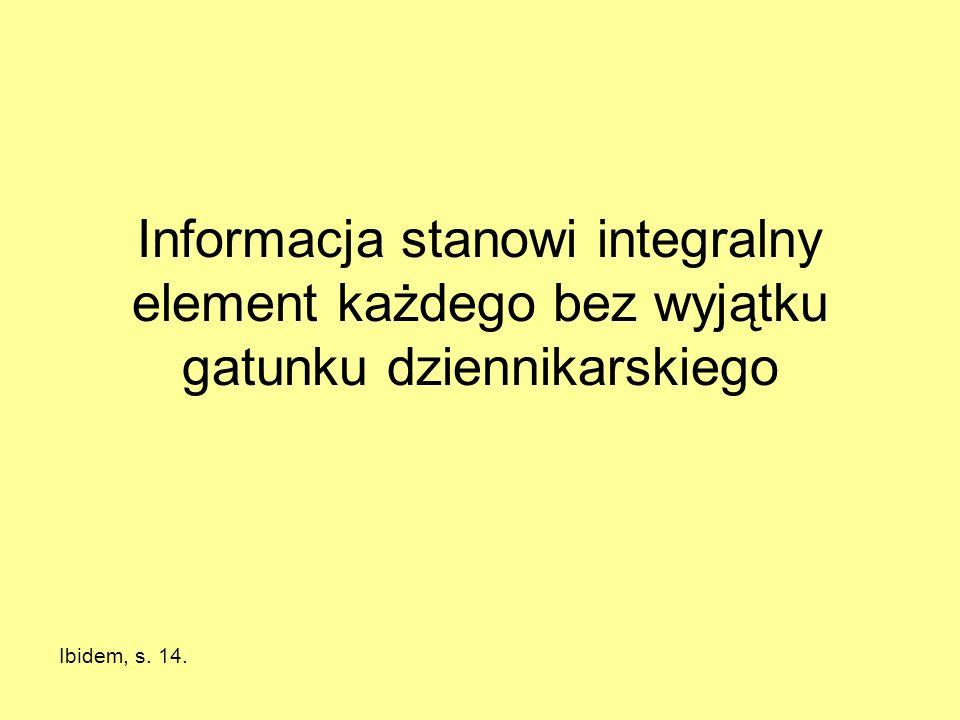Informacja stanowi integralny element każdego bez wyjątku gatunku dziennikarskiego Ibidem, s. 14.