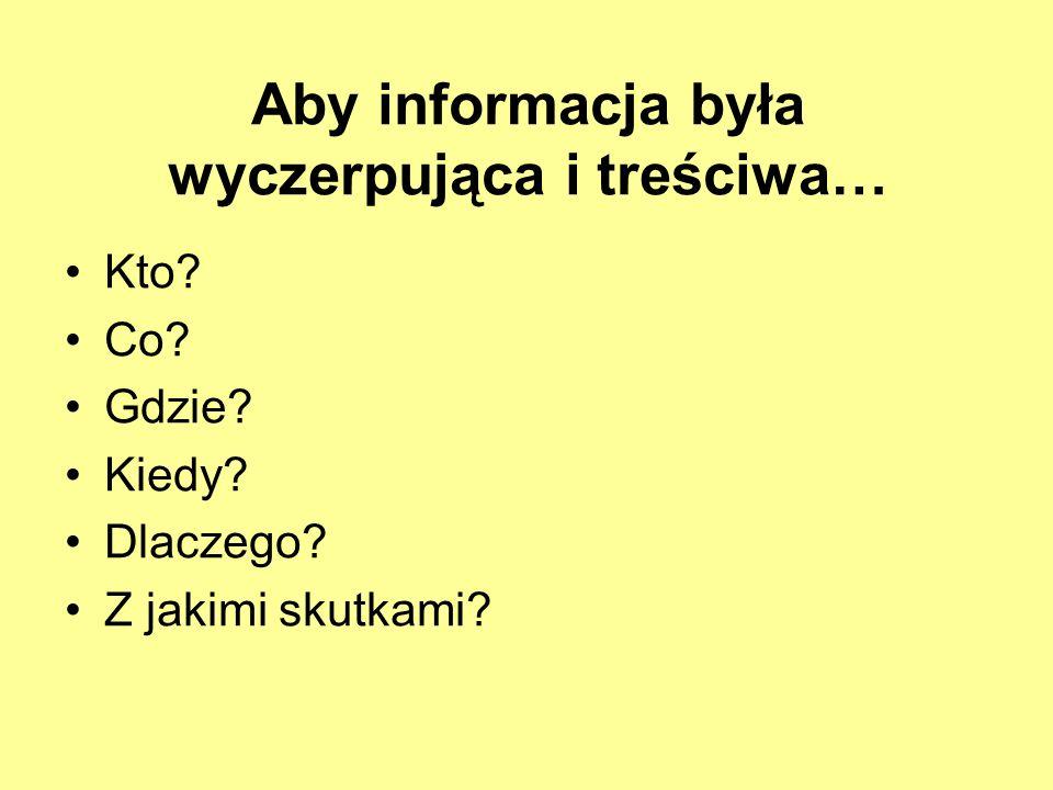Aby informacja była wyczerpująca i treściwa… Kto? Co? Gdzie? Kiedy? Dlaczego? Z jakimi skutkami?