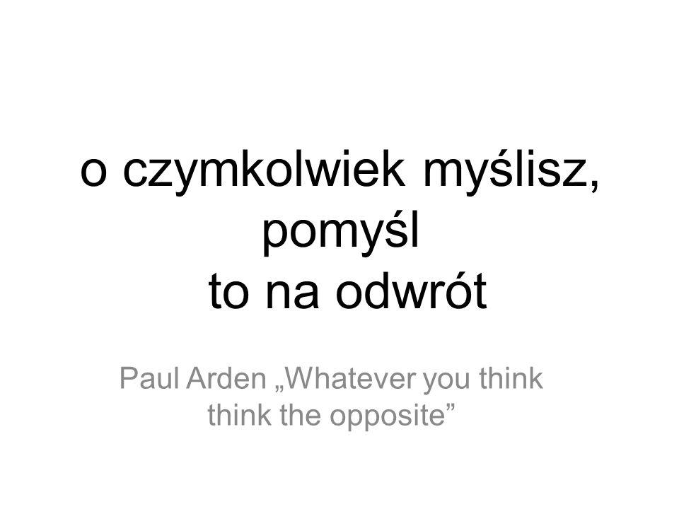 o czymkolwiek myślisz, pomyśl to na odwrót Paul Arden Whatever you think think the opposite