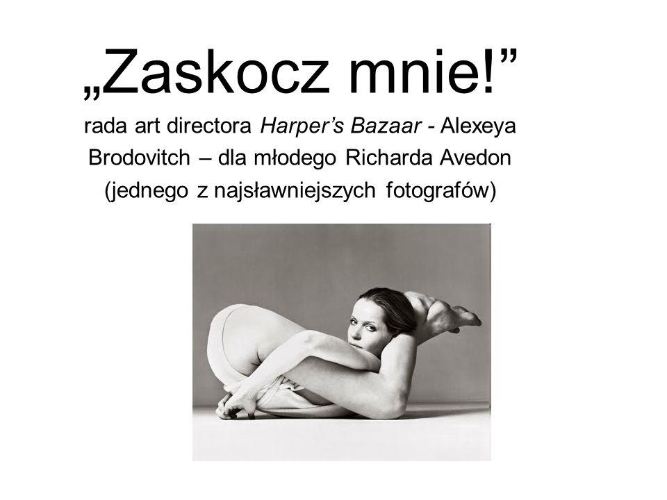 Zaskocz mnie! rada art directora Harpers Bazaar - Alexeya Brodovitch – dla młodego Richarda Avedon (jednego z najsławniejszych fotografów)