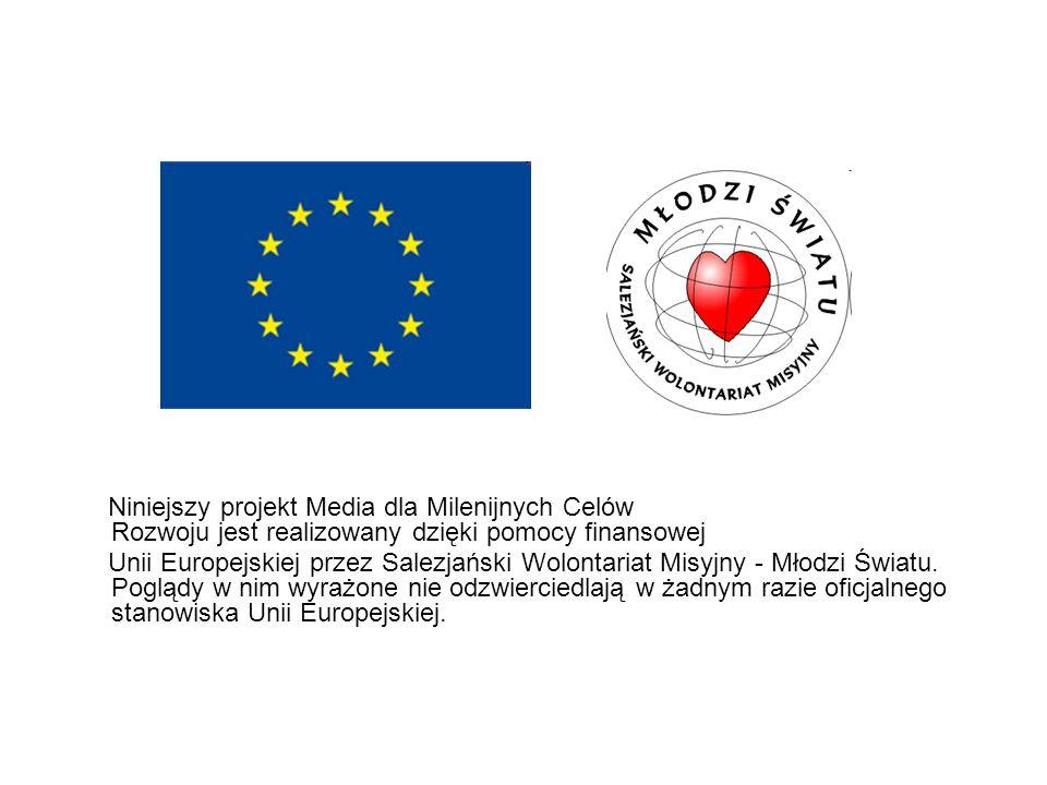 Niniejszy projekt Media dla Milenijnych Celów Rozwoju jest realizowany dzięki pomocy finansowej Unii Europejskiej przez Salezjański Wolontariat Misyjn