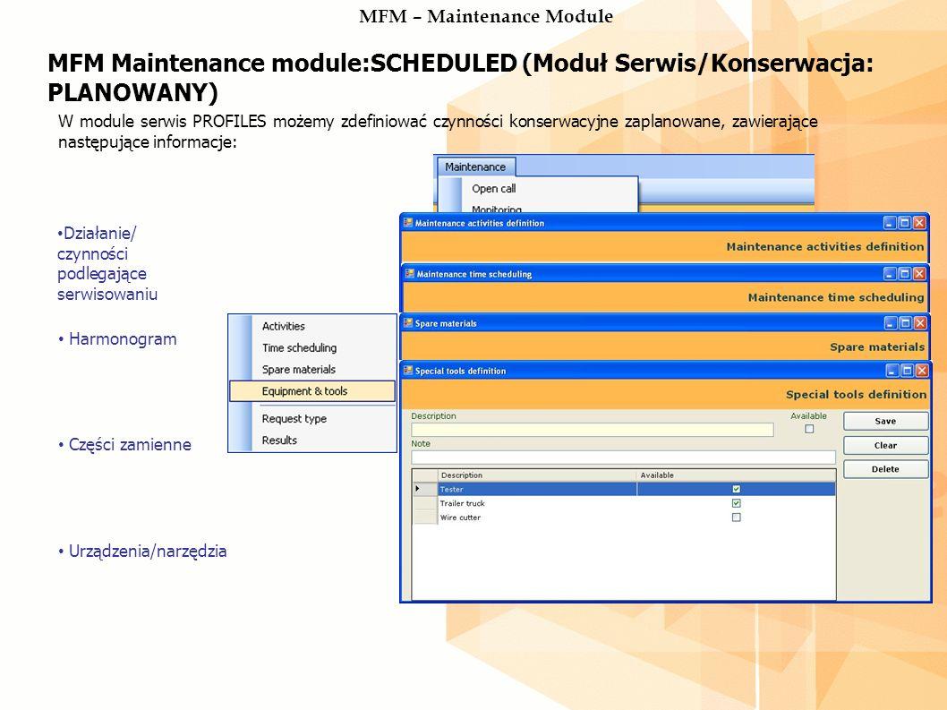 MFM Maintenance module:SCHEDULED (Moduł Serwis/Konserwacja: PLANOWANY) W module serwis PROFILES możemy zdefiniować czynności konserwacyjne zaplanowane, zawierające następujące informacje: Działanie/ czynności podlegające serwisowaniu Harmonogram Części zamienne Urządzenia/narzędzia MFM – Maintenance Module