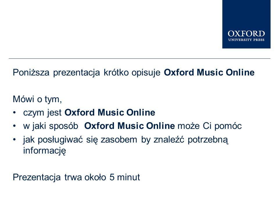 Poniższa prezentacja krótko opisuje Oxford Music Online Mówi o tym, czym jest Oxford Music Online w jaki sposób Oxford Music Online może Ci pomóc jak posługiwać się zasobem by znaleźć potrzebną informację Prezentacja trwa około 5 minut