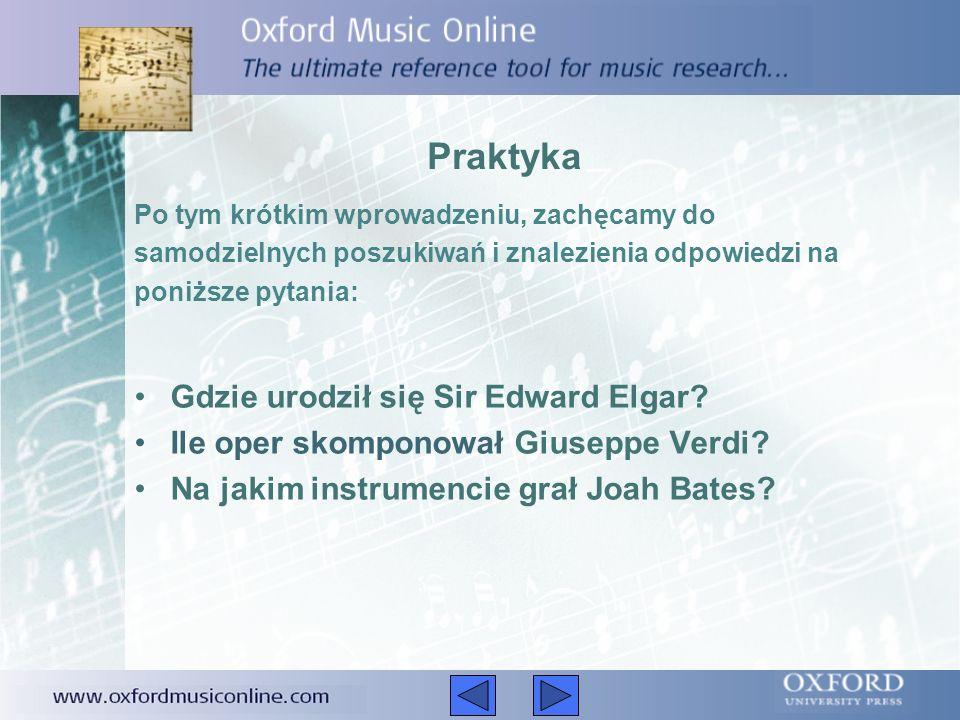 Praktyka Po tym krótkim wprowadzeniu, zachęcamy do samodzielnych poszukiwań i znalezienia odpowiedzi na poniższe pytania: Gdzie urodził się Sir Edward Elgar.