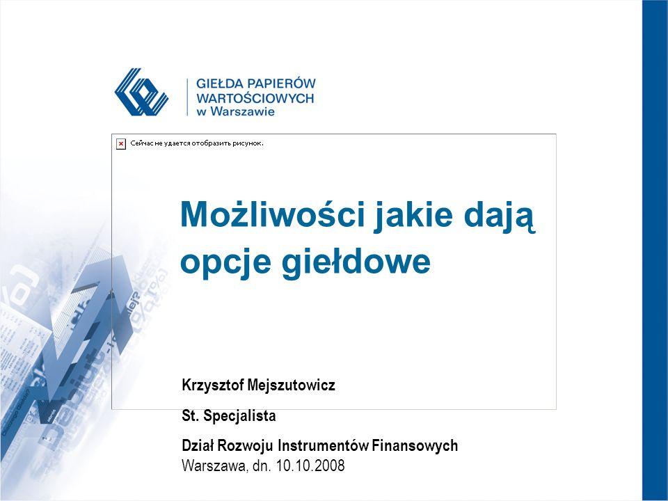 Możliwości jakie dają opcje giełdowe Krzysztof Mejszutowicz St. Specjalista Dział Rozwoju Instrumentów Finansowych Warszawa, dn. 10.10.2008