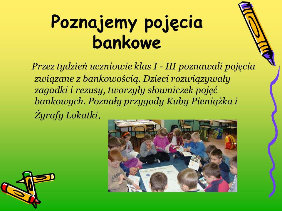 Poznajemy pojęcia bankowe Przez tydzień uczniowie klas I - III poznawali pojęcia związane z bankowością. Dzieci rozwiązywały zagadki i rezusy, tworzył