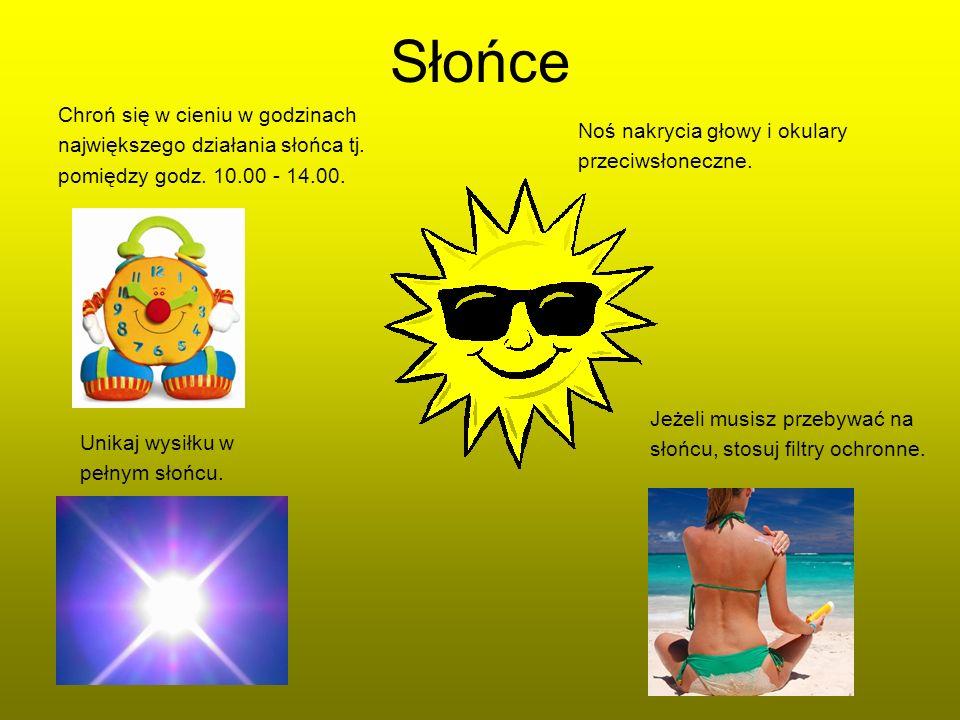 Słońce Noś nakrycia głowy i okulary przeciwsłoneczne. Unikaj wysiłku w pełnym słońcu. Chroń się w cieniu w godzinach największego działania słońca tj.