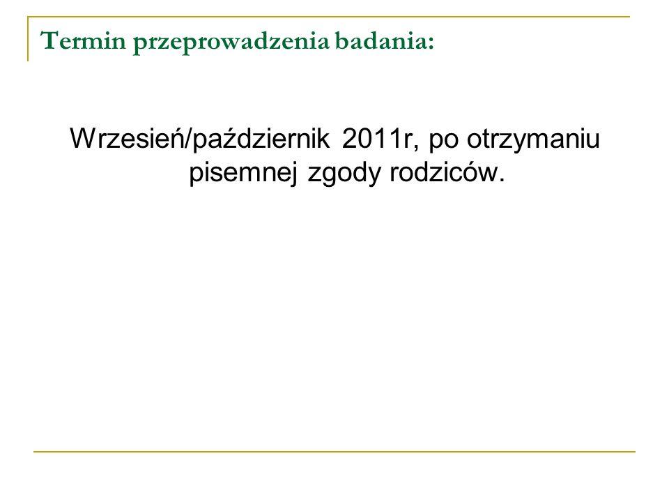 Termin przeprowadzenia badania: Wrzesień/październik 2011r, po otrzymaniu pisemnej zgody rodziców.