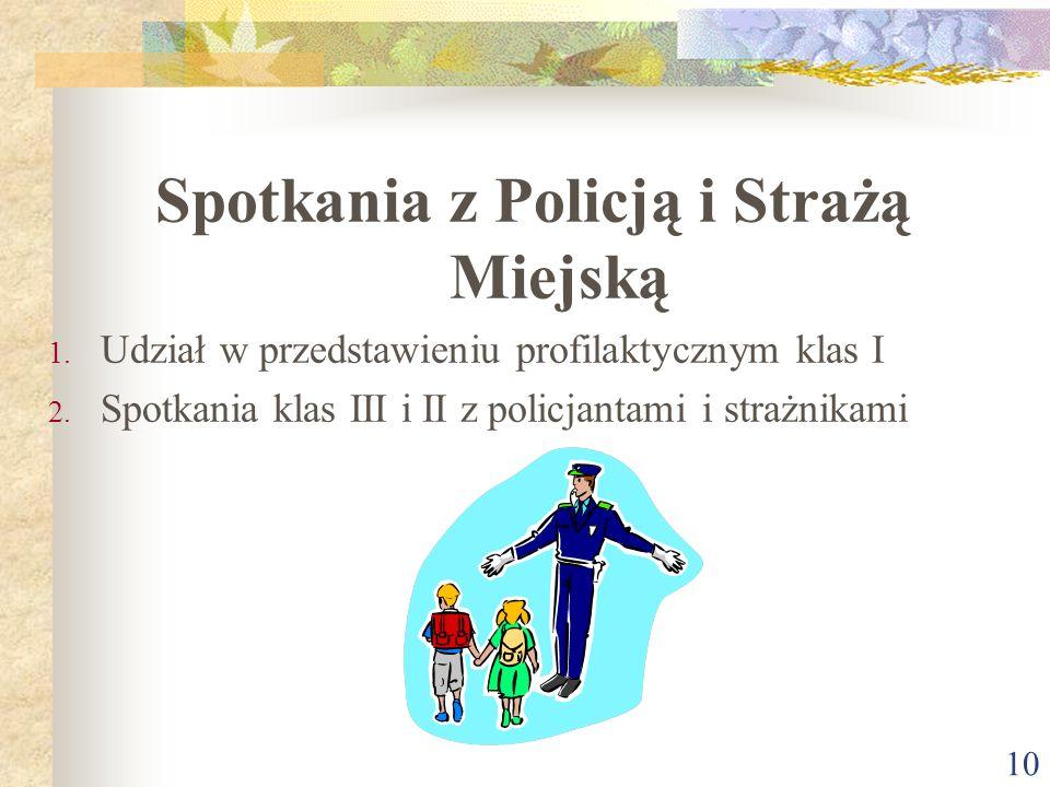 10 Spotkania z Policją i Strażą Miejską 1. Udział w przedstawieniu profilaktycznym klas I 2. Spotkania klas III i II z policjantami i strażnikami
