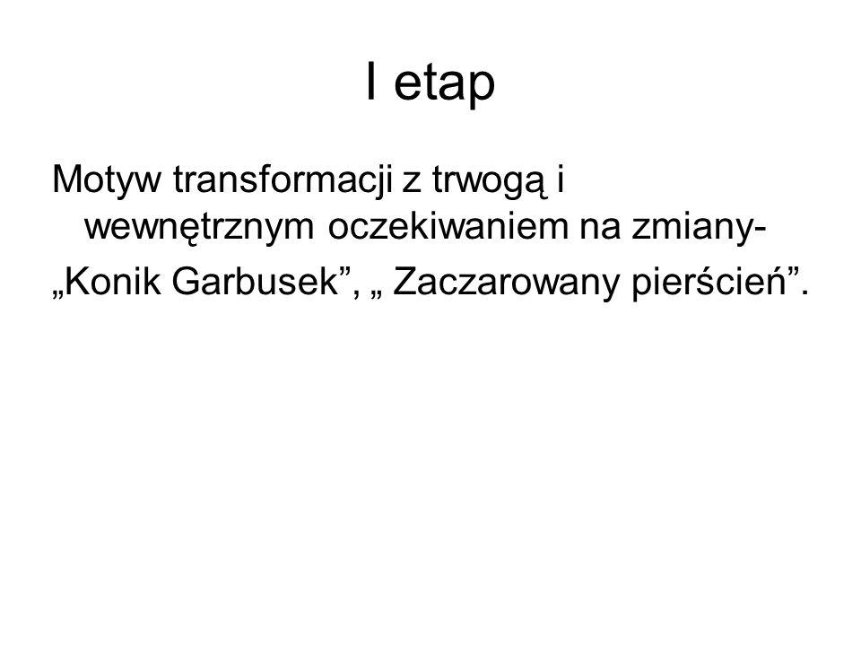 I etap Motyw transformacji z trwogą i wewnętrznym oczekiwaniem na zmiany- Konik Garbusek, Zaczarowany pierścień.
