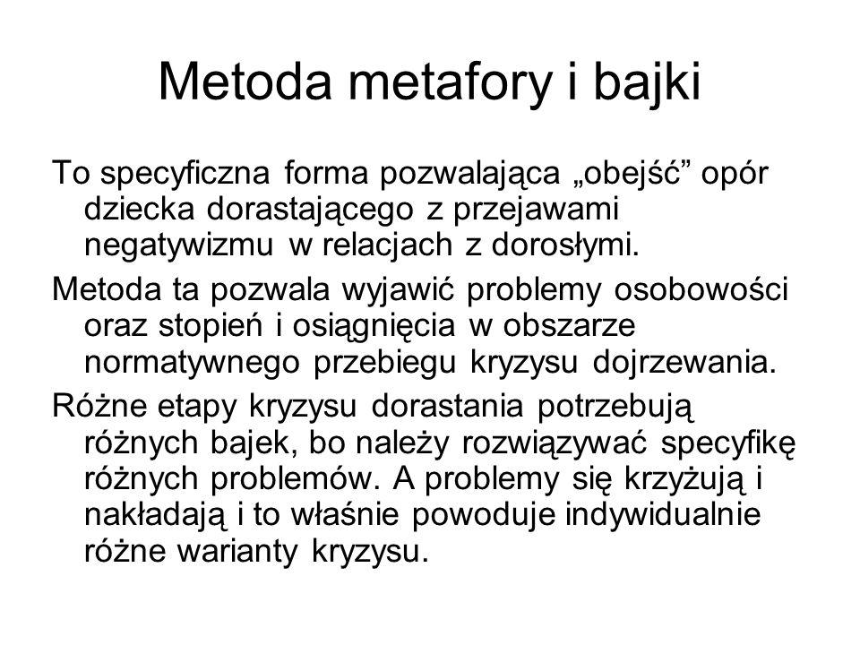 Metoda metafory i bajki To specyficzna forma pozwalająca obejść opór dziecka dorastającego z przejawami negatywizmu w relacjach z dorosłymi. Metoda ta
