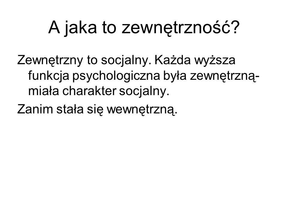 A jaka to zewnętrzność? Zewnętrzny to socjalny. Każda wyższa funkcja psychologiczna była zewnętrzną- miała charakter socjalny. Zanim stała się wewnętr