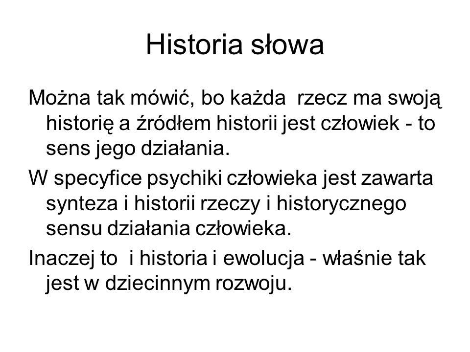 Historia słowa Można tak mówić, bo każda rzecz ma swoją historię a źródłem historii jest człowiek - to sens jego działania. W specyfice psychiki człow
