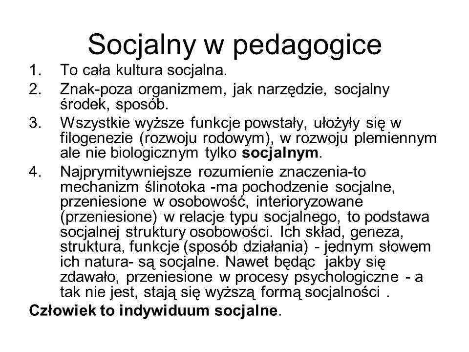 Socjalny w pedagogice 1.To cała kultura socjalna. 2.Znak-poza organizmem, jak narzędzie, socjalny środek, sposób. 3.Wszystkie wyższe funkcje powstały,