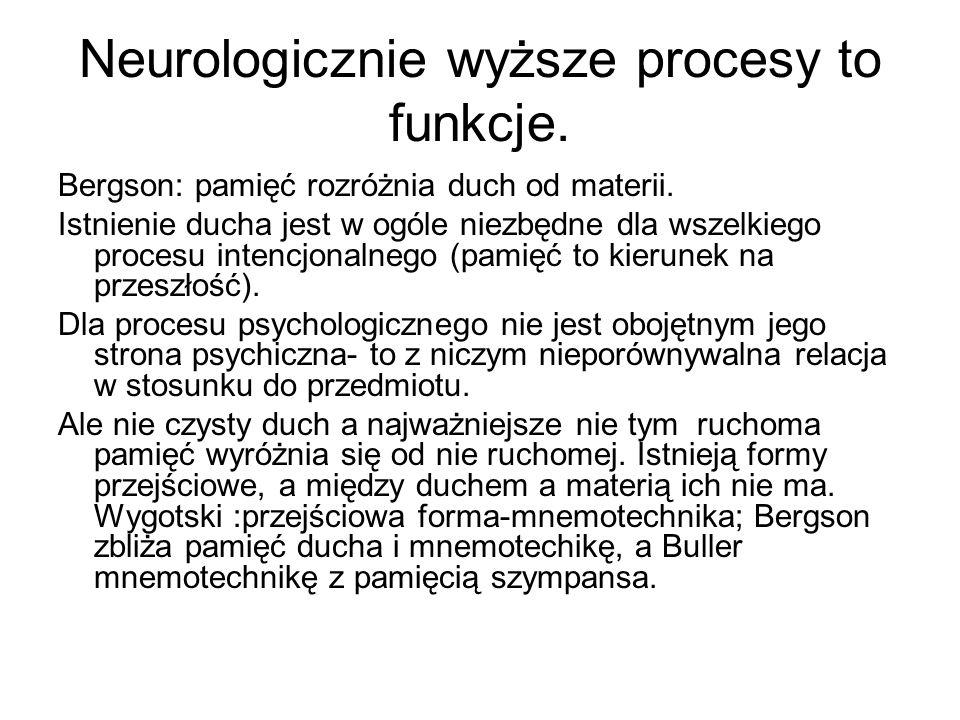 Neurologicznie wyższe procesy to funkcje. Bergson: pamięć rozróżnia duch od materii. Istnienie ducha jest w ogóle niezbędne dla wszelkiego procesu int