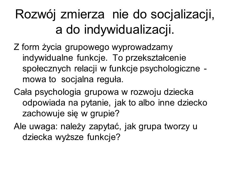 Rozwój zmierza nie do socjalizacji, a do indywidualizacji. Z form życia grupowego wyprowadzamy indywidualne funkcje. To przekształcenie społecznych re
