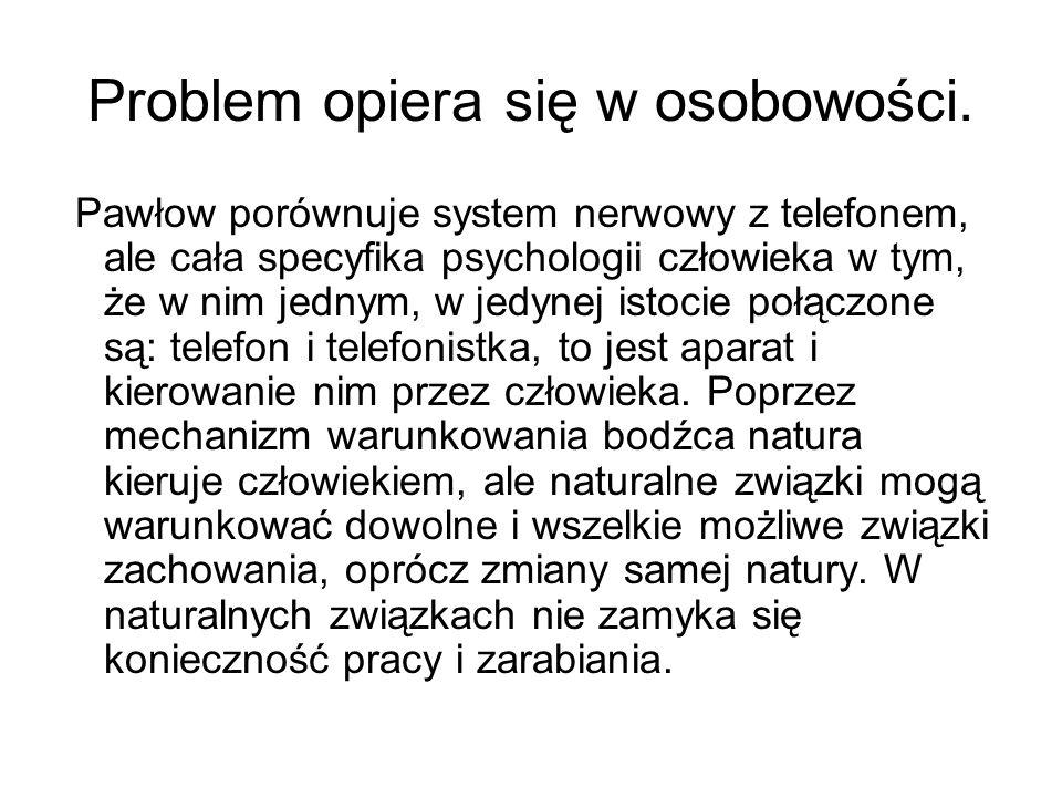 Problem opiera się w osobowości. Pawłow porównuje system nerwowy z telefonem, ale cała specyfika psychologii człowieka w tym, że w nim jednym, w jedyn