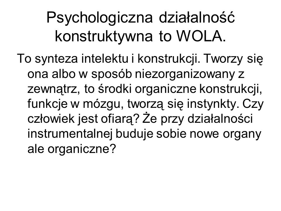 Psychologiczna działalność konstruktywna to WOLA. To synteza intelektu i konstrukcji. Tworzy się ona albo w sposób niezorganizowany z zewnątrz, to śro
