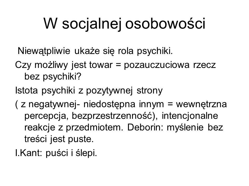 W socjalnej osobowości Niewątpliwie ukaże się rola psychiki. Czy możliwy jest towar = pozauczuciowa rzecz bez psychiki? Istota psychiki z pozytywnej s