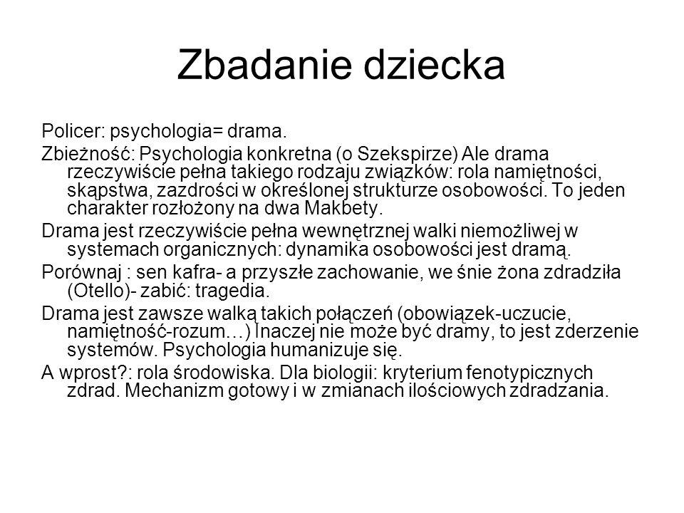 Zbadanie dziecka Policer: psychologia= drama. Zbieżność: Psychologia konkretna (o Szekspirze) Ale drama rzeczywiście pełna takiego rodzaju związków: r