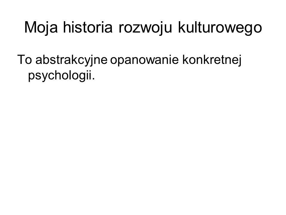 Moja historia rozwoju kulturowego To abstrakcyjne opanowanie konkretnej psychologii.