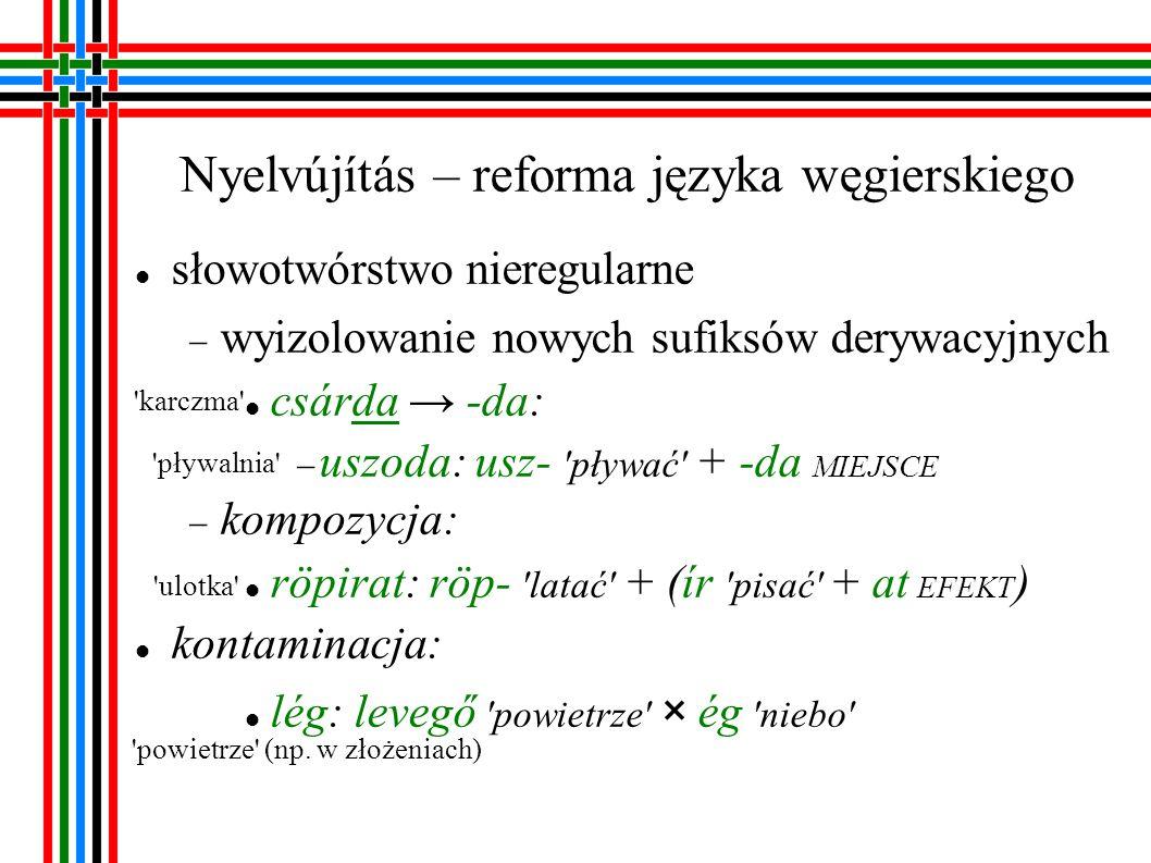 Nyelvújítás – reforma języka węgierskiego zapożyczenia wewnętrzne: z gwar: hülye głupiec röhög rechotać (o śmiechu) archaizmy: (esztendő) - év rok skrócenie: mond(ol)at zdanie