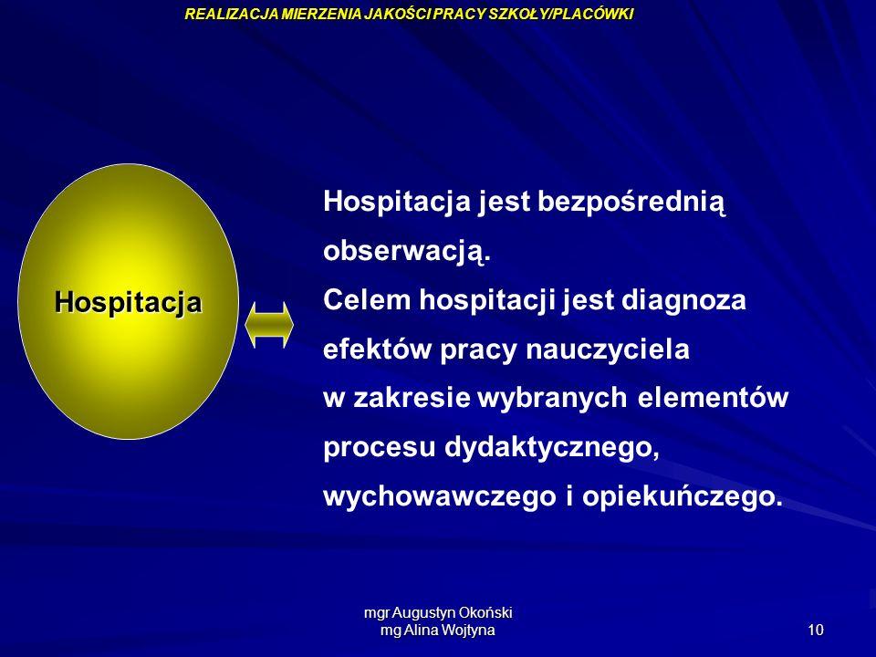 mgr Augustyn Okoński mg Alina Wojtyna 10 Hospitacja jest bezpośrednią obserwacją. Celem hospitacji jest diagnoza efektów pracy nauczyciela w zakresie