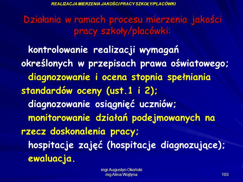 mgr Augustyn Okoński mg Alina Wojtyna 103 REALIZACJA MIERZENIA JAKOŚCI PRACY SZKOŁY/PLACÓWKI Działania w ramach procesu mierzenia jakości pracy szkoły