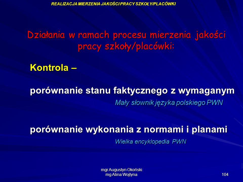 mgr Augustyn Okoński mg Alina Wojtyna 104 REALIZACJA MIERZENIA JAKOŚCI PRACY SZKOŁY/PLACÓWKI Działania w ramach procesu mierzenia jakości pracy szkoły