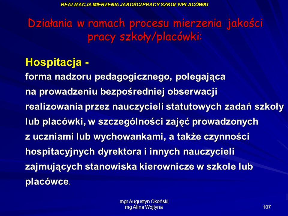 mgr Augustyn Okoński mg Alina Wojtyna 107 REALIZACJA MIERZENIA JAKOŚCI PRACY SZKOŁY/PLACÓWKI Działania w ramach procesu mierzenia jakości pracy szkoły