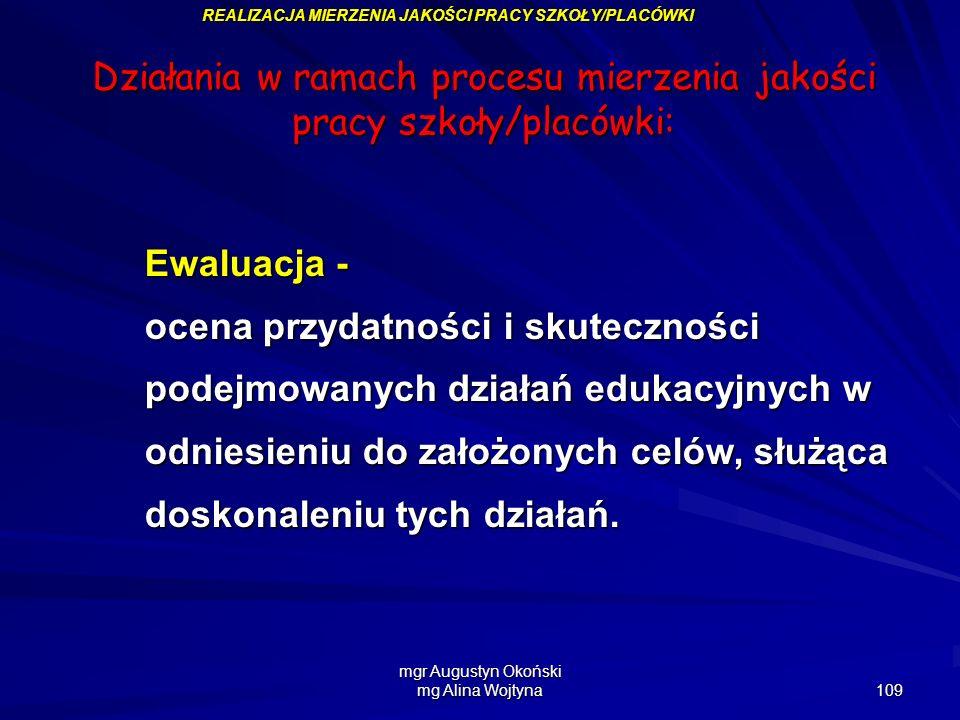mgr Augustyn Okoński mg Alina Wojtyna 109 REALIZACJA MIERZENIA JAKOŚCI PRACY SZKOŁY/PLACÓWKI Działania w ramach procesu mierzenia jakości pracy szkoły