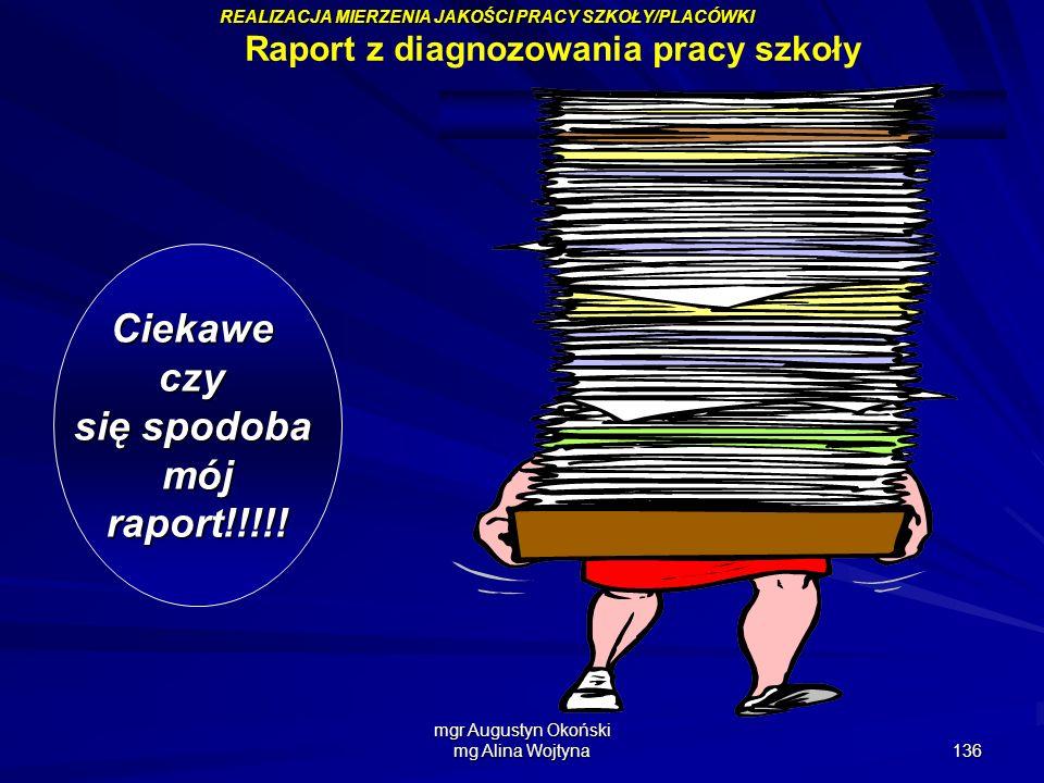 mgr Augustyn Okoński mg Alina Wojtyna 136 Ciekaweczy się spodoba mójraport!!!!! Raport z diagnozowania pracy szkoły REALIZACJA MIERZENIA JAKOŚCI PRACY