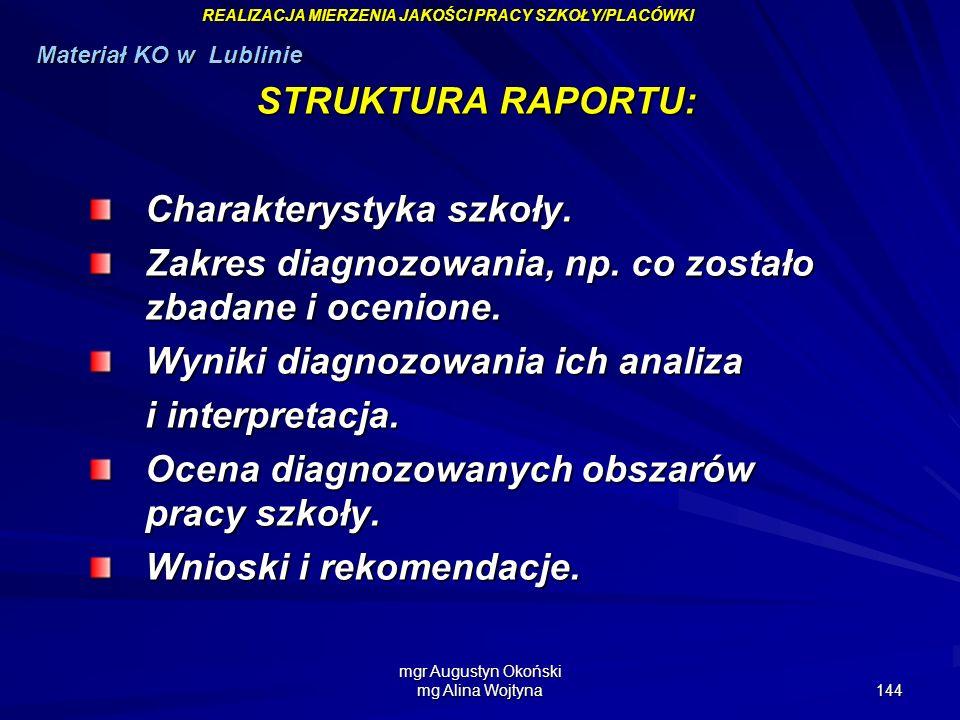 mgr Augustyn Okoński mg Alina Wojtyna 144 STRUKTURA RAPORTU: Charakterystyka szkoły. Zakres diagnozowania, np. co zostało zbadane i ocenione. Wyniki d