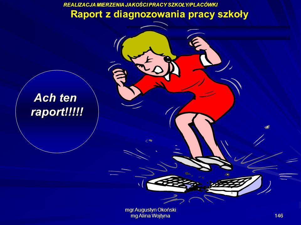 mgr Augustyn Okoński mg Alina Wojtyna 146 Ach ten raport!!!!! Raport z diagnozowania pracy szkoły REALIZACJA MIERZENIA JAKOŚCI PRACY SZKOŁY/PLACÓWKI