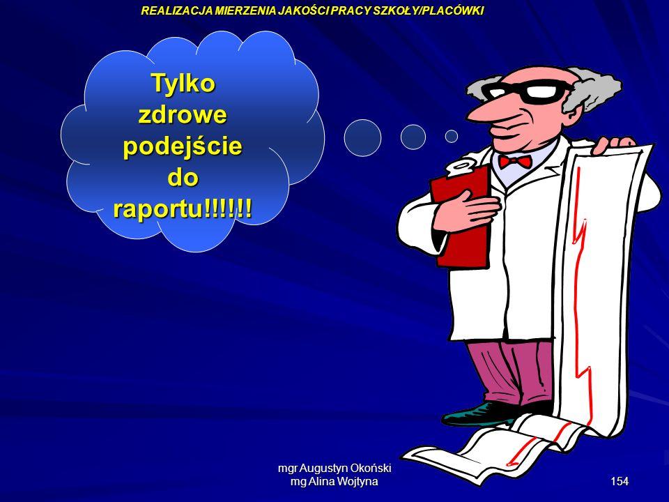 mgr Augustyn Okoński mg Alina Wojtyna 154 Tylko zdrowe podejście do raportu!!!!!! REALIZACJA MIERZENIA JAKOŚCI PRACY SZKOŁY/PLACÓWKI
