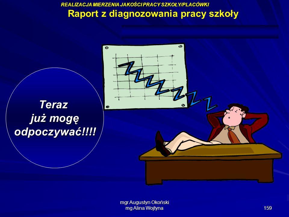 mgr Augustyn Okoński mg Alina Wojtyna 159 Teraz już mogę odpoczywać!!!! Raport z diagnozowania pracy szkoły REALIZACJA MIERZENIA JAKOŚCI PRACY SZKOŁY/