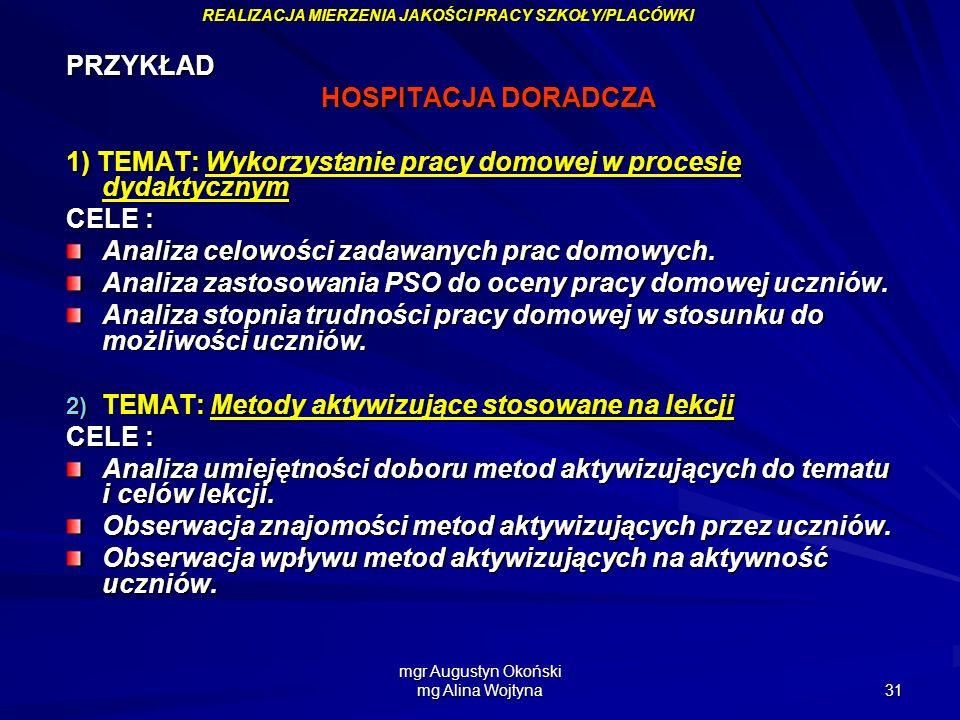 mgr Augustyn Okoński mg Alina Wojtyna 31 PRZYKŁAD HOSPITACJA DORADCZA 1) TEMAT: Wykorzystanie pracy domowej w procesie dydaktycznym CELE : Analiza cel