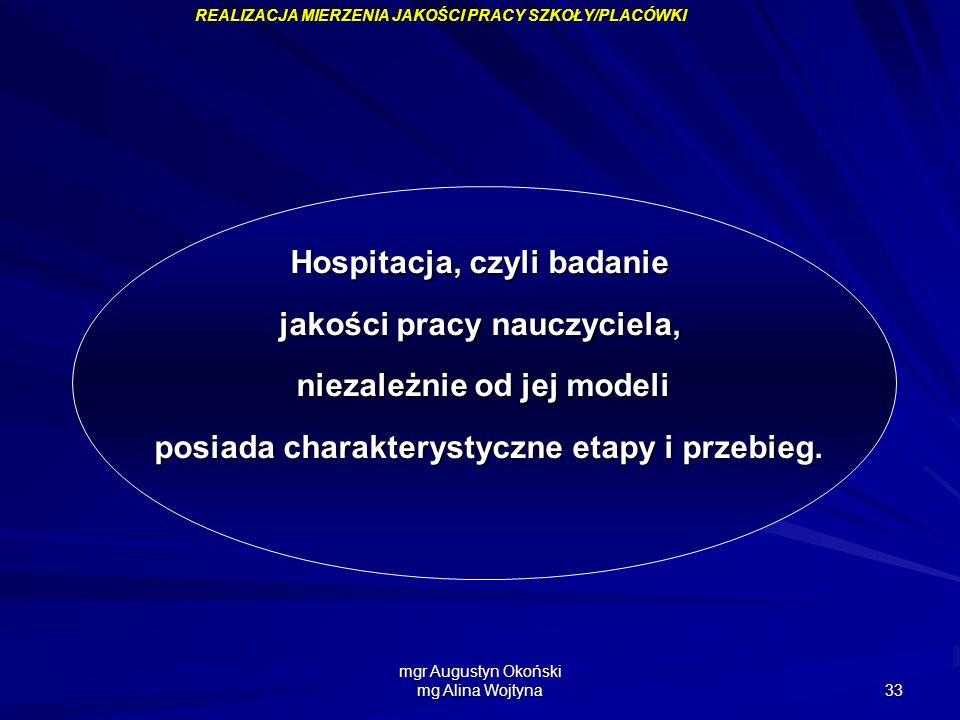 mgr Augustyn Okoński mg Alina Wojtyna 33 Hospitacja, czyli badanie jakości pracy nauczyciela, niezależnie od jej modeli posiada charakterystyczne etap
