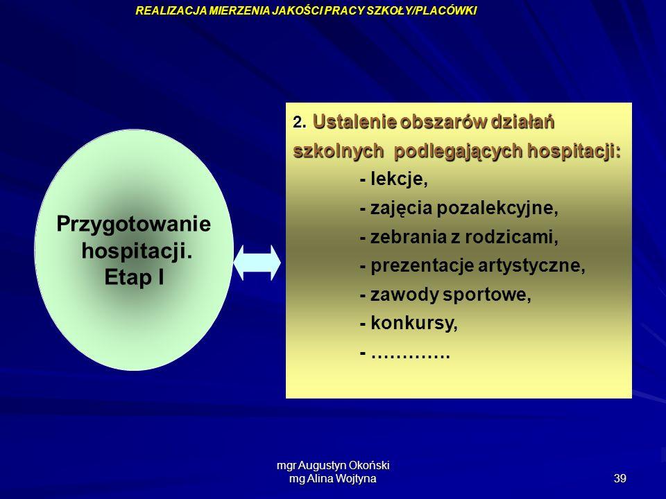 mgr Augustyn Okoński mg Alina Wojtyna 39 Przygotowanie hospitacji. Etap I 2. Ustalenie obszarów działań szkolnych podlegających hospitacji: - lekcje,