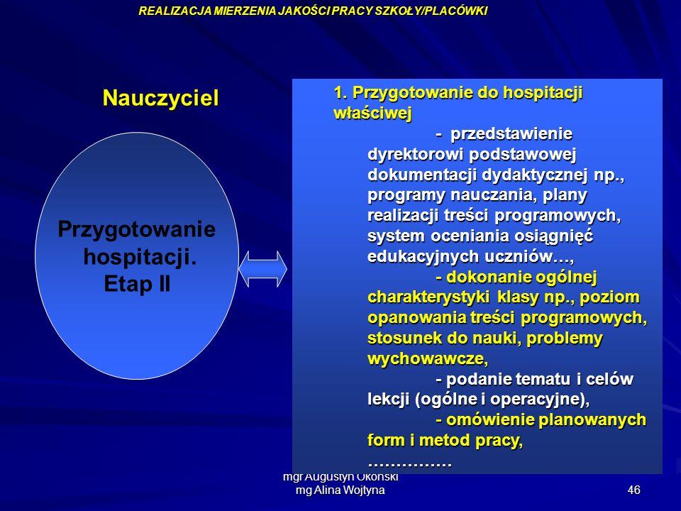 mgr Augustyn Okoński mg Alina Wojtyna 46 Przygotowanie hospitacji. Etap II 1. Przygotowanie do hospitacji właściwej - przedstawienie dyrektorowi podst
