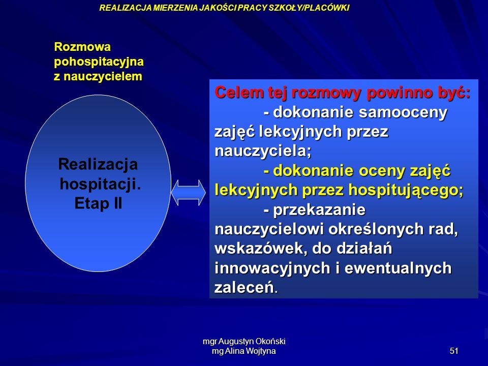 mgr Augustyn Okoński mg Alina Wojtyna 51 Realizacja hospitacji. Etap II Celem tej rozmowy powinno być: - dokonanie samooceny zajęć lekcyjnych przez na