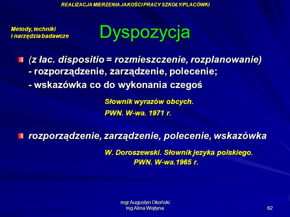 mgr Augustyn Okoński mg Alina Wojtyna 62 Dyspozycja (z łac. dispositio = rozmieszczenie, rozplanowanie) - rozporządzenie, zarządzenie, polecenie; - ws
