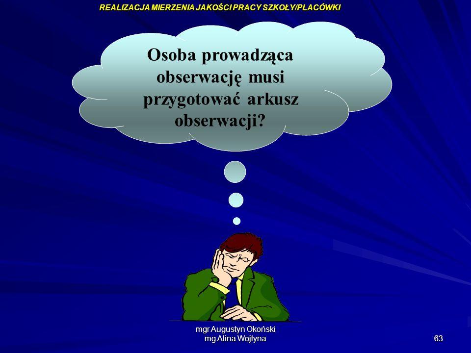mgr Augustyn Okoński mg Alina Wojtyna 63 Osoba prowadząca obserwację musi przygotować arkusz obserwacji? REALIZACJA MIERZENIA JAKOŚCI PRACY SZKOŁY/PLA
