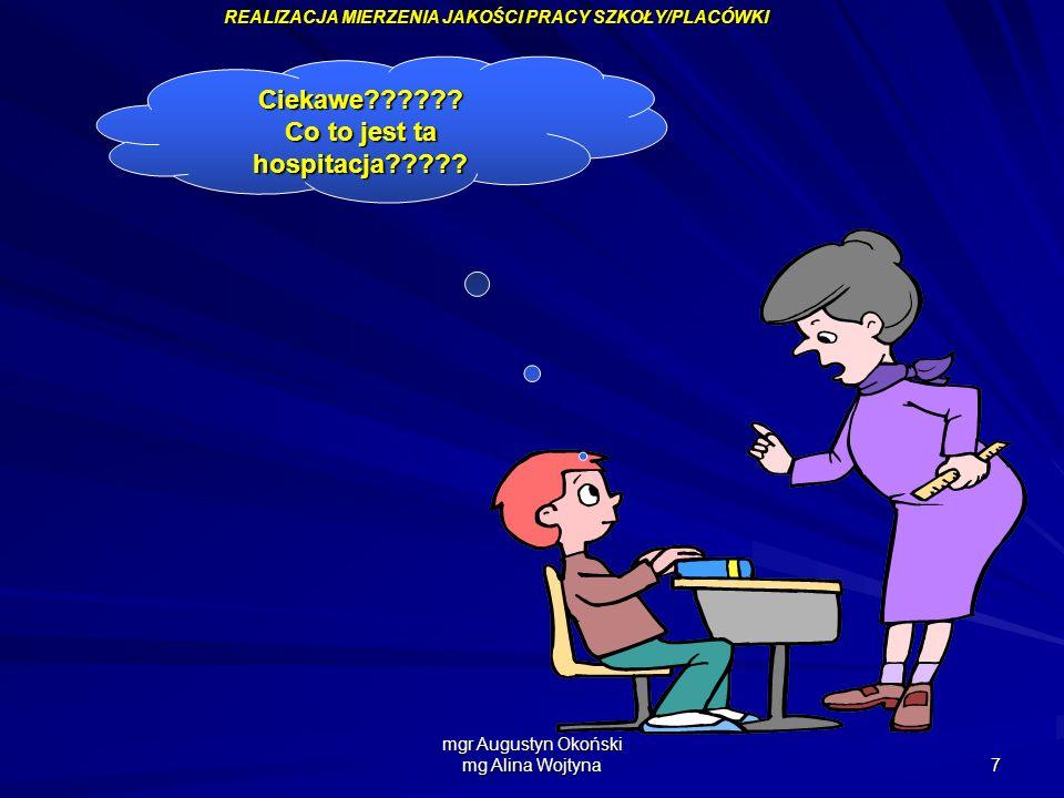 mgr Augustyn Okoński mg Alina Wojtyna 7 Ciekawe?????? Co to jest ta hospitacja????? REALIZACJA MIERZENIA JAKOŚCI PRACY SZKOŁY/PLACÓWKI